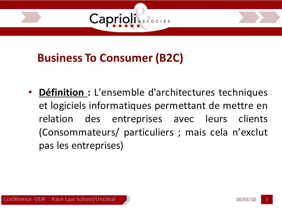 30/03/10 3 3 Business To Consumer (B2C) Conférence ODR : Pace Law School/Uncitral Définition : L ensemble d architectures techniques et logiciels informatiques permettant de mettre en relation des entreprises avec leurs clients (Consommateurs/ particuliers ; mais cela n'exclut pas les entreprises)
