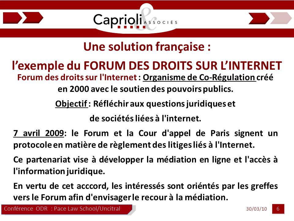 30/03/10 6 6 Conférence ODR : Pace Law School/Uncitral Une solution française : l'exemple du FORUM DES DROITS SUR L'INTERNET Forum des droits sur l Internet : Organisme de Co-Régulation créé en 2000 avec le soutien des pouvoirs publics.