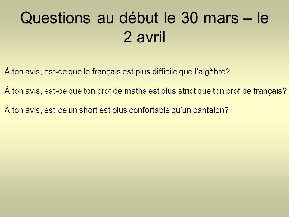 Questions au début le 30 mars – le 2 avril À ton avis, est-ce que le français est plus difficile que l'algèbre? À ton avis, est-ce que ton prof de mat