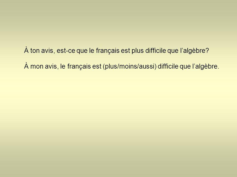À ton avis, est-ce que le français est plus difficile que l'algèbre? À mon avis, le français est (plus/moins/aussi) difficile que l'algèbre.