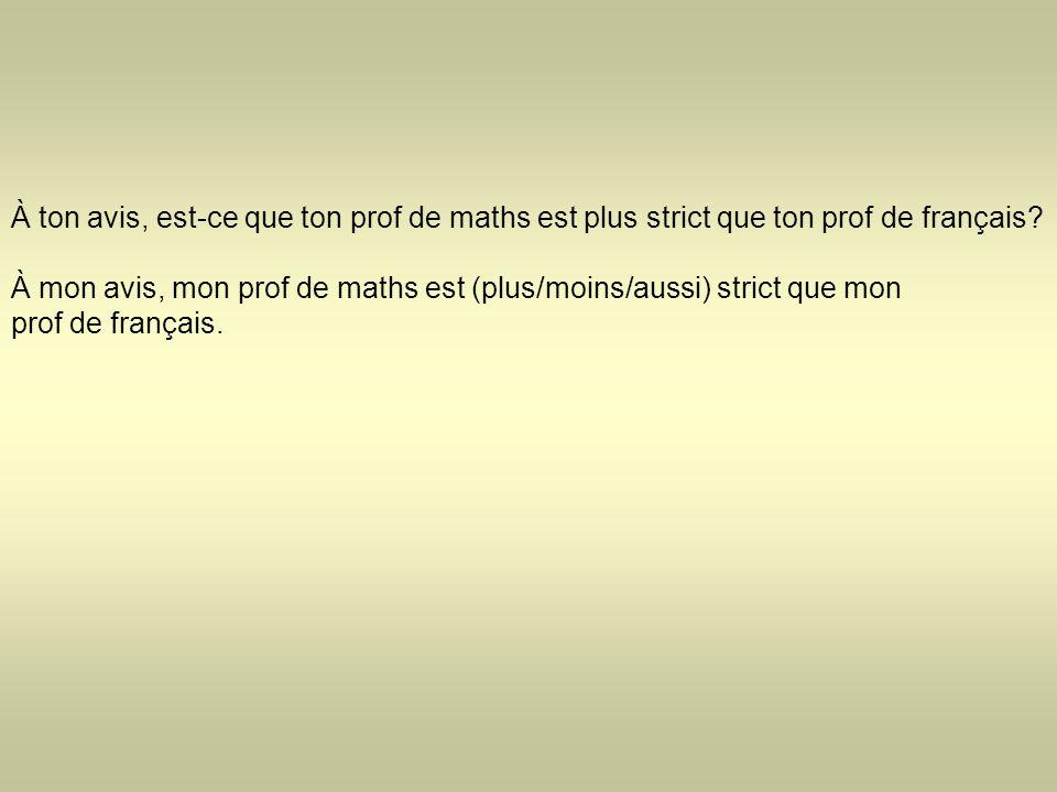 À ton avis, est-ce que ton prof de maths est plus strict que ton prof de français? À mon avis, mon prof de maths est (plus/moins/aussi) strict que mon