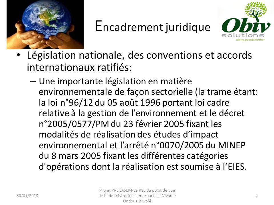 E ncadrement juridique Législation nationale, des conventions et accords internationaux ratifiés: – Une importante législation en matière environnementale de façon sectorielle (la trame étant: la loi n°96/12 du 05 août 1996 portant loi cadre relative à la gestion de l'environnement et le décret n°2005/0577/PM du 23 février 2005 fixant les modalités de réalisation des études d'impact environnemental et l'arrêté n°0070/2005 du MINEP du 8 mars 2005 fixant les différentes catégories d opérations dont la réalisation est soumise à l'EIES.