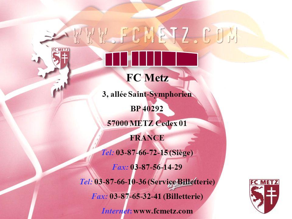 FC Metz 3, allée Saint-Symphorien BP 40292 57000 METZ Cedex 01 FRANCE Tel: 03-87-66-72-15 (Siège) Fax: 03-87-56-14-29 Tel: 03-87-66-10-36 (Service Billetterie) Fax: 03-87-65-32-41 (Billetterie) Internet: www.fcmetz.com