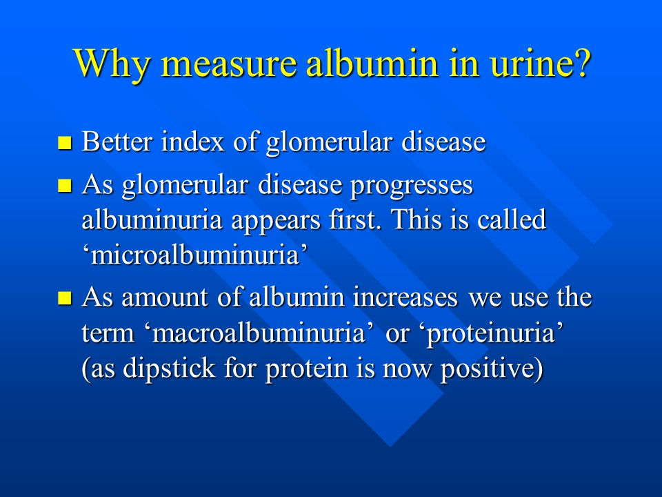 Why measure albumin in urine? Better index of glomerular disease Better index of glomerular disease As glomerular disease progresses albuminuria appea