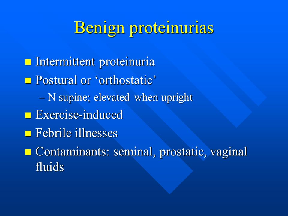 Benign proteinurias Intermittent proteinuria Intermittent proteinuria Postural or 'orthostatic' Postural or 'orthostatic' –N supine; elevated when upright Exercise-induced Exercise-induced Febrile illnesses Febrile illnesses Contaminants: seminal, prostatic, vaginal fluids Contaminants: seminal, prostatic, vaginal fluids