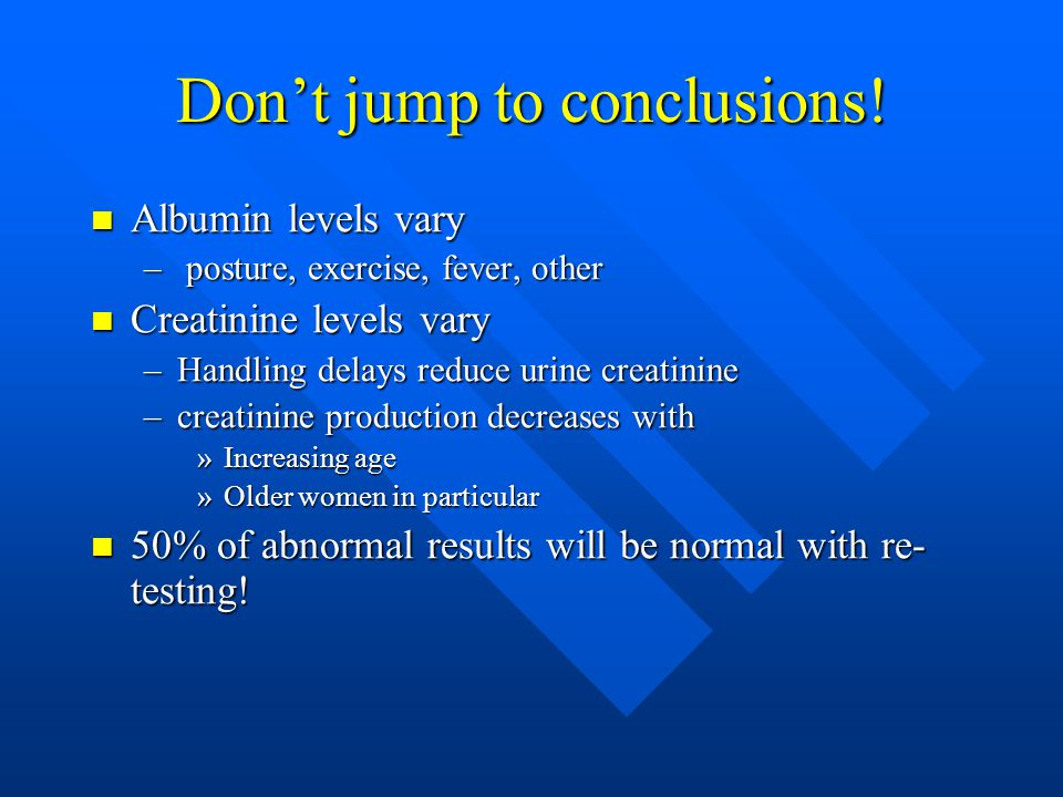 Don't jump to conclusions! Albumin levels vary Albumin levels vary – posture, exercise, fever, other Creatinine levels vary Creatinine levels vary –Ha