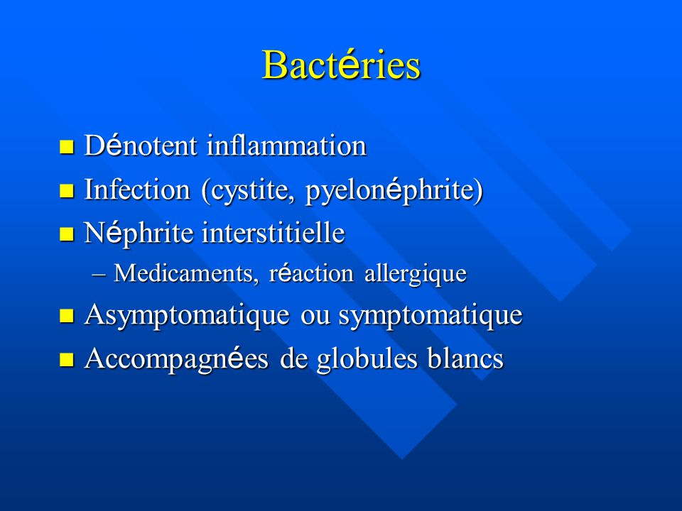 Bact é ries D é notent inflammation D é notent inflammation Infection (cystite, pyelon é phrite) Infection (cystite, pyelon é phrite) N é phrite interstitielle N é phrite interstitielle –Medicaments, r é action allergique Asymptomatique ou symptomatique Asymptomatique ou symptomatique Accompagn é es de globules blancs Accompagn é es de globules blancs