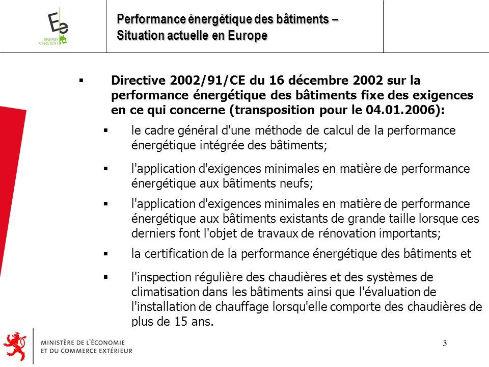 3  Directive 2002/91/CE du 16 décembre 2002 sur la performance énergétique des bâtiments fixe des exigences en ce qui concerne (transposition pour le 04.01.2006):  le cadre général d une méthode de calcul de la performance énergétique intégrée des bâtiments;  l application d exigences minimales en matière de performance énergétique aux bâtiments neufs;  l application d exigences minimales en matière de performance énergétique aux bâtiments existants de grande taille lorsque ces derniers font l objet de travaux de rénovation importants;  la certification de la performance énergétique des bâtiments et  l inspection régulière des chaudières et des systèmes de climatisation dans les bâtiments ainsi que l évaluation de l installation de chauffage lorsqu elle comporte des chaudières de plus de 15 ans.