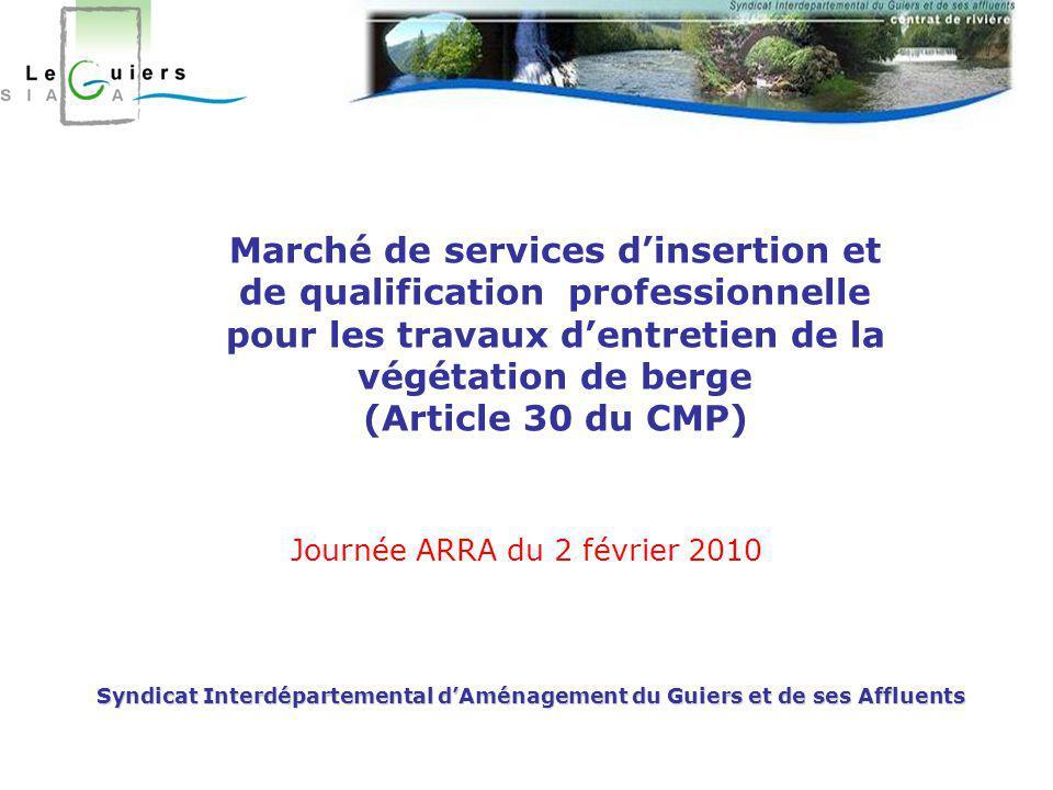 Syndicat Interdépartemental d'Aménagement du Guiers et de ses Affluents Journée ARRA du 2 février 2010 Marché de services d'insertion et de qualification professionnelle pour les travaux d'entretien de la végétation de berge (Article 30 du CMP)