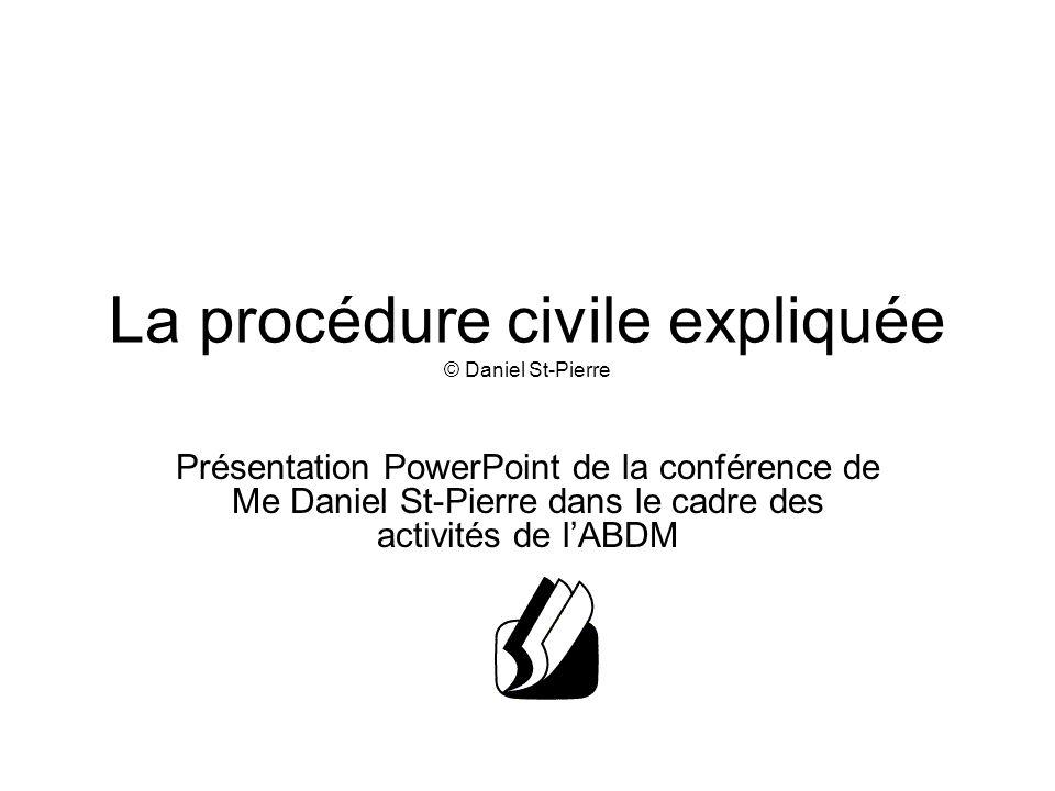 La procédure civile expliquée © Daniel St-Pierre Présentation PowerPoint de la conférence de Me Daniel St-Pierre dans le cadre des activités de l'ABDM