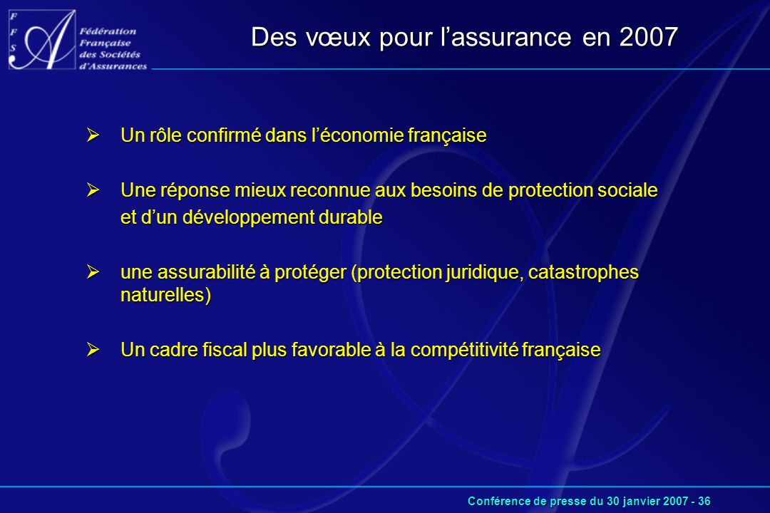 Conférence de presse du 30 janvier 2007 - 36 Des vœux pour l'assurance en 2007  Un rôle confirmé dans l'économie française  Une réponse mieux reconnue aux besoins de protection sociale et d'un développement durable  une assurabilité à protéger (protection juridique, catastrophes naturelles)  Un cadre fiscal plus favorable à la compétitivité française