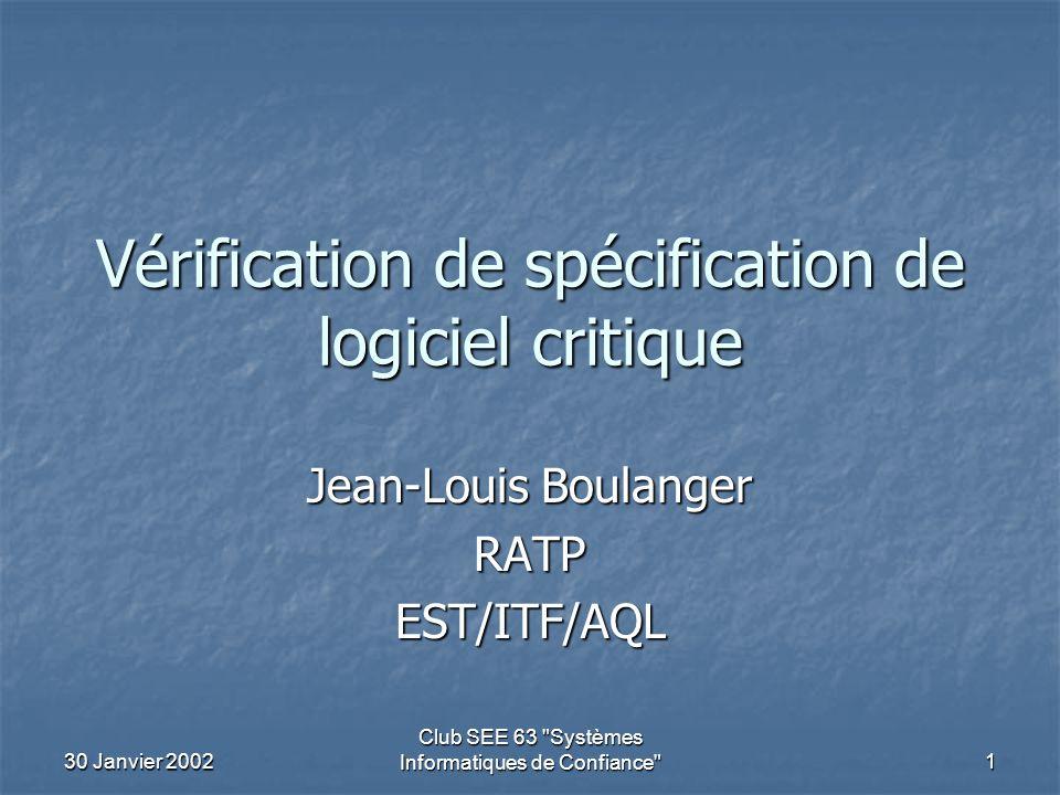 30 Janvier 2002 Club SEE 63 Systèmes Informatiques de Confiance 1 Vérification de spécification de logiciel critique Jean-Louis Boulanger RATPEST/ITF/AQL