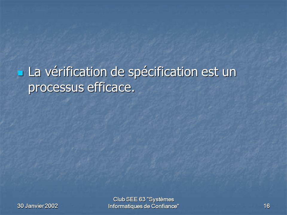 30 Janvier 2002 Club SEE 63 Systèmes Informatiques de Confiance 16 La vérification de spécification est un processus efficace.