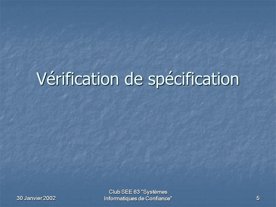 30 Janvier 2002 Club SEE 63 Systèmes Informatiques de Confiance 5 Vérification de spécification
