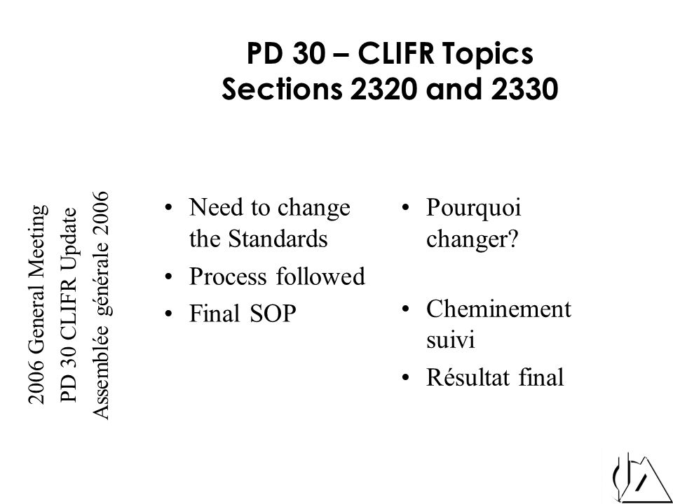2006 General Meeting PD 30 CLIFR Update Assemblée générale 2006 PD 30 – CLIFR Topics Sections 2320 and 2330 Need to change the Standards Process followed Final SOP Pourquoi changer.