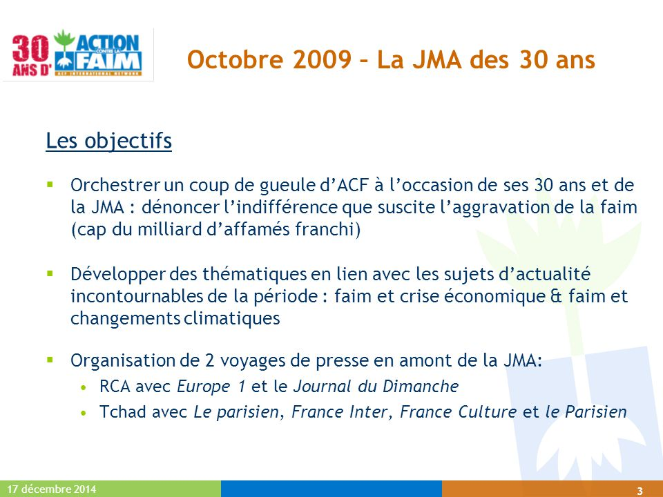 17 décembre 2014 3 Octobre 2009 – La JMA des 30 ans Les objectifs  Orchestrer un coup de gueule d'ACF à l'occasion de ses 30 ans et de la JMA : dénoncer l'indifférence que suscite l'aggravation de la faim (cap du milliard d'affamés franchi)  Développer des thématiques en lien avec les sujets d'actualité incontournables de la période : faim et crise économique & faim et changements climatiques  Organisation de 2 voyages de presse en amont de la JMA: RCA avec Europe 1 et le Journal du Dimanche Tchad avec Le parisien, France Inter, France Culture et le Parisien