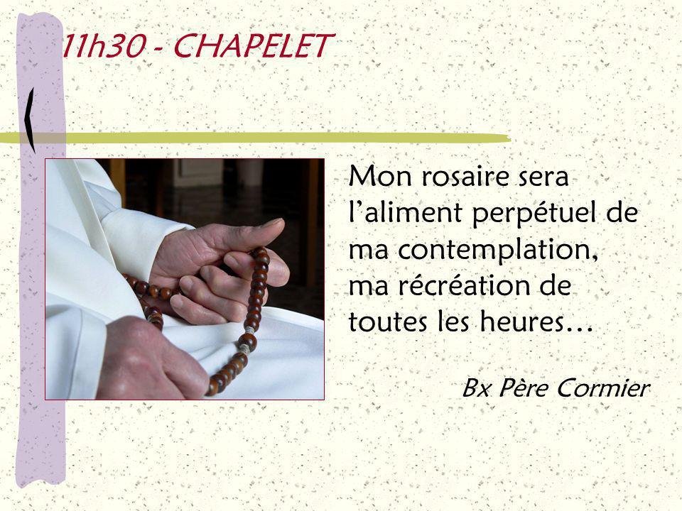11h30 - CHAPELET Mon rosaire sera l'aliment perpétuel de ma contemplation, ma récréation de toutes les heures… Bx Père Cormier