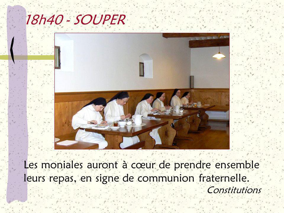 18h40 - SOUPER Les moniales auront à cœur de prendre ensemble leurs repas, en signe de communion fraternelle.
