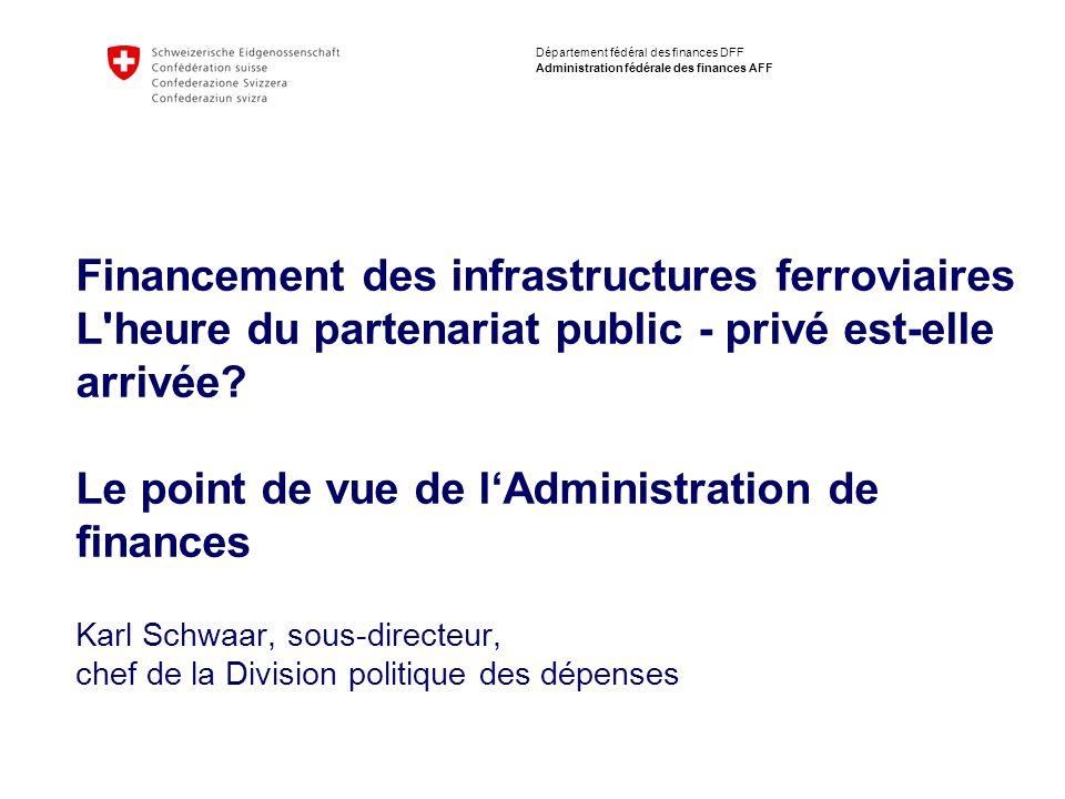 2 Département fédéral des finances DFF Administration fédérale des finances AFF Financement des infrastructures ferroviaires L heure du partenariat public - privé est-elle arrivée.