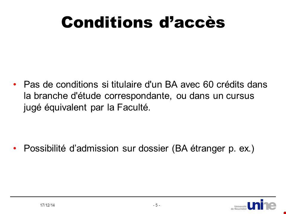 17/12/14- 5 - Conditions d'accès Pas de conditions si titulaire d un BA avec 60 crédits dans la branche d étude correspondante, ou dans un cursus jugé équivalent par la Faculté.