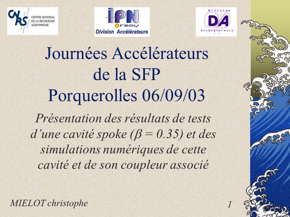 Journées Accélérateurs de la SFP Porquerolles 06/09/03 Présentation des résultats de tests d'une cavité spoke (  = 0.35) et des simulations numériques de cette cavité et de son coupleur associé MIELOT christophe 1