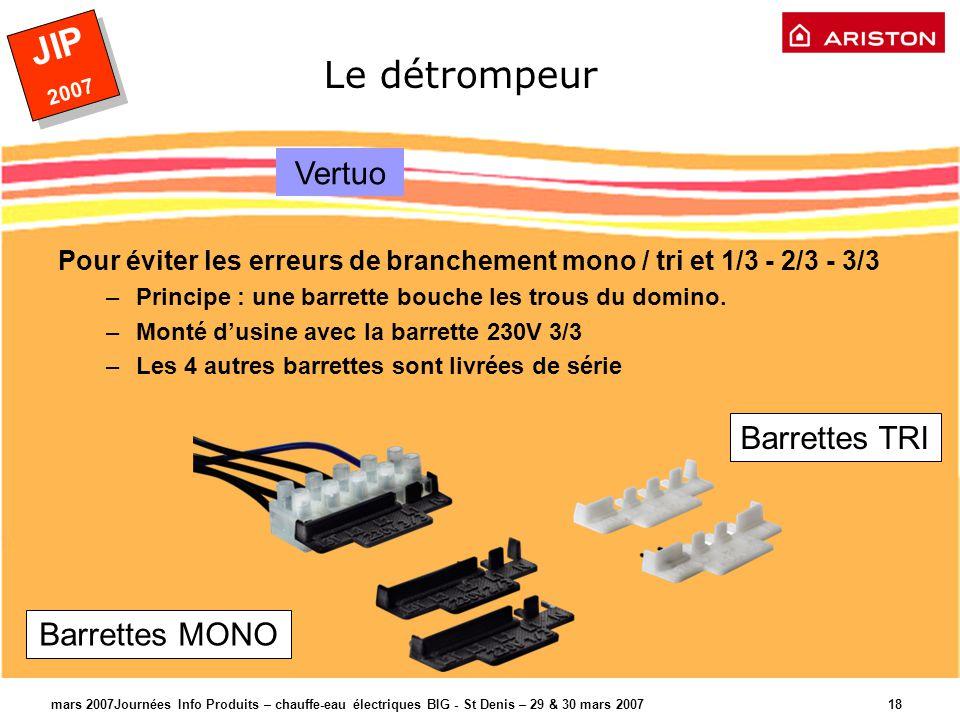 JIP 2007 JIP 2007 mars 2007Journées Info Produits – chauffe-eau électriques BIG - St Denis – 29 & 30 mars 2007 18 Le détrompeur Pour éviter les erreurs de branchement mono / tri et 1/3 - 2/3 - 3/3 –Principe : une barrette bouche les trous du domino.