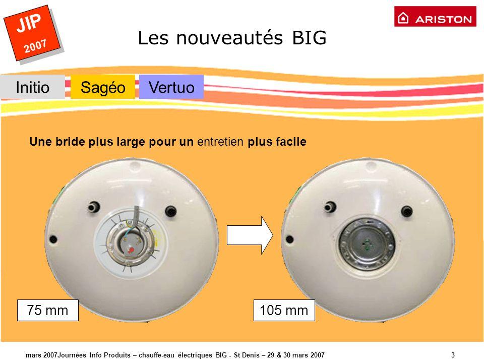 JIP 2007 JIP 2007 mars 2007Journées Info Produits – chauffe-eau électriques BIG - St Denis – 29 & 30 mars 2007 3 Les nouveautés BIG Une bride plus large pour un entretien plus facile 75 mm105 mm InitioSagéoVertuo