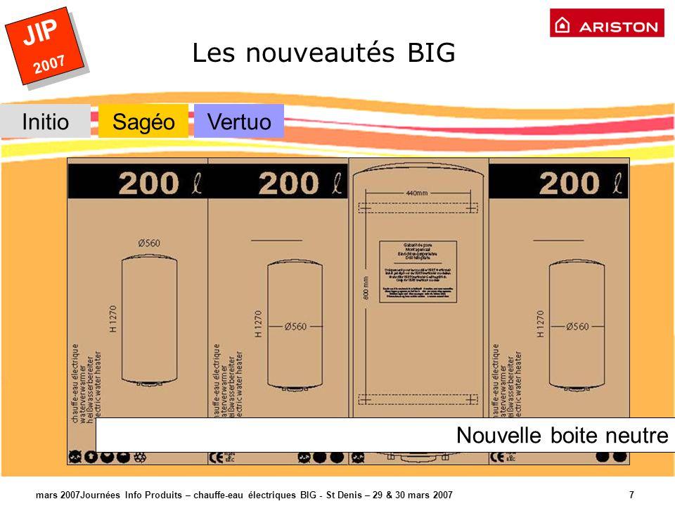 JIP 2007 JIP 2007 mars 2007Journées Info Produits – chauffe-eau électriques BIG - St Denis – 29 & 30 mars 2007 7 Les nouveautés BIG InitioSagéoVertuo Nouvelle boite neutre