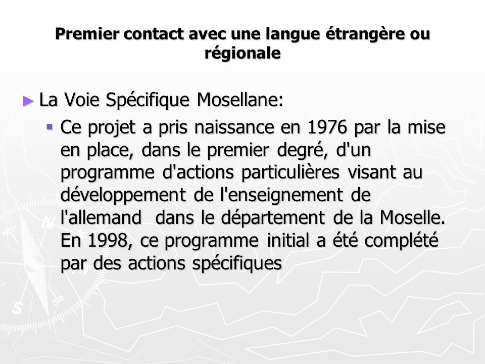 Premier contact avec une langue étrangère ou régionale ► La Voie Spécifique Mosellane:  Ce projet a pris naissance en 1976 par la mise en place, dans le premier degré, d un programme d actions particulières visant au développement de l enseignement de l allemand dans le département de la Moselle.