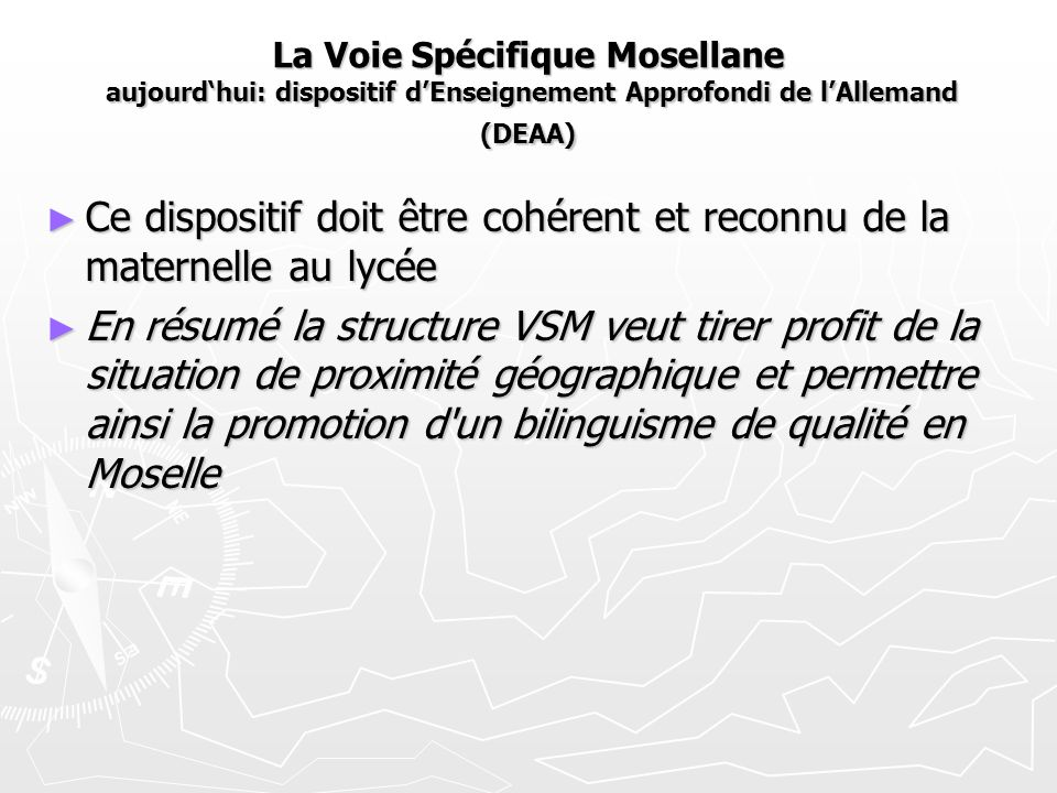 La Voie Spécifique Mosellane aujourd'hui: dispositif d'Enseignement Approfondi de l'Allemand (DEAA) ► Ce dispositif doit être cohérent et reconnu de la maternelle au lycée ► En résumé la structure VSM veut tirer profit de la situation de proximité géographique et permettre ainsi la promotion d un bilinguisme de qualité en Moselle
