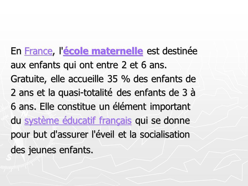 En France, l'école maternelle est destinée Franceécole maternelleFranceécole maternelle aux enfants qui ont entre 2 et 6 ans. Gratuite, elle accueille