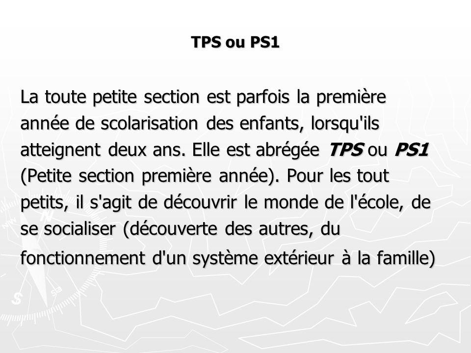 TPS ou PS1 La toute petite section est parfois la première année de scolarisation des enfants, lorsqu'ils atteignent deux ans. Elle est abrégée TPS ou