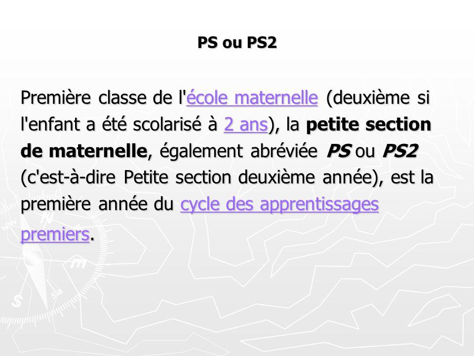PS ou PS2 Première classe de l'école maternelle (deuxième si école maternelleécole maternelle l'enfant a été scolarisé à 2 ans), la petite section 2 a