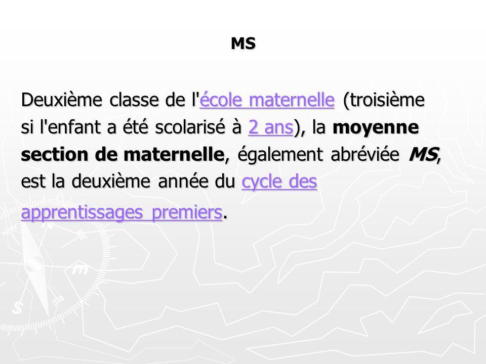MS Deuxième classe de l école maternelle (troisième école maternelleécole maternelle si l enfant a été scolarisé à 2 ans), la moyenne 2 ans2 ans section de maternelle, également abréviée MS, est la deuxième année du cycle des cycle descycle des apprentissages premiersapprentissages premiers.