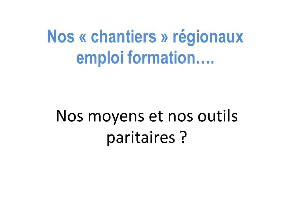 Nos « chantiers » régionaux emploi formation…. Nos moyens et nos outils paritaires ?