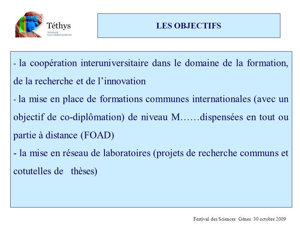 LES OBJECTIFS - la coopération interuniversitaire dans le domaine de la formation, de la recherche et de l'innovation - la mise en place de formations communes internationales (avec un objectif de co-diplômation) de niveau M……dispensées en tout ou partie à distance (FOAD) - la mise en réseau de laboratoires (projets de recherche communs et cotutelles de thèses) Festival des Sciences Gênes 30 octobre 2009