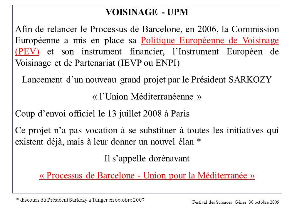 VOISINAGE - UPM Afin de relancer le Processus de Barcelone, en 2006, la Commission Européenne a mis en place sa Politique Européenne de Voisinage (PEV) et son instrument financier, l'Instrument Européen de Voisinage et de Partenariat (IEVP ou ENPI) Lancement d'un nouveau grand projet par le Président SARKOZY « l'Union Méditerranéenne » Coup d'envoi officiel le 13 juillet 2008 à Paris Ce projet n'a pas vocation à se substituer à toutes les initiatives qui existent déjà, mais à leur donner un nouvel élan * Il s'appelle dorénavant « Processus de Barcelone - Union pour la Méditerranée » * discours du Président Sarkozy à Tanger en octobre 2007 Festival des Sciences Gênes 30 octobre 2009