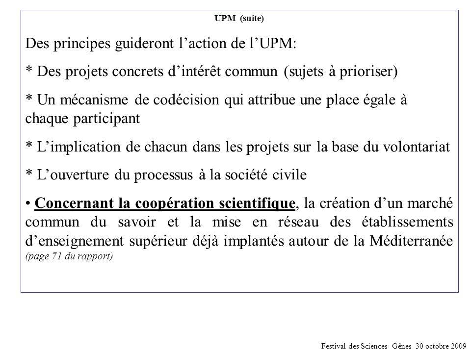 UPM (suite) Des principes guideront l'action de l'UPM: * Des projets concrets d'intérêt commun (sujets à prioriser) * Un mécanisme de codécision qui attribue une place égale à chaque participant * L'implication de chacun dans les projets sur la base du volontariat * L'ouverture du processus à la société civile Concernant la coopération scientifique, la création d'un marché commun du savoir et la mise en réseau des établissements d'enseignement supérieur déjà implantés autour de la Méditerranée (page 71 du rapport) Festival des Sciences Gênes 30 octobre 2009