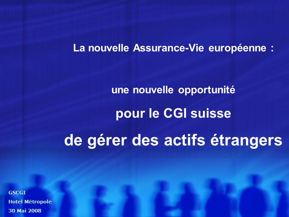 La nouvelle Assurance-Vie européenne : une nouvelle opportunité pour le CGI suisse de gérer des actifs étrangers GSCGI Hotel Métropole 30 Mai 2008