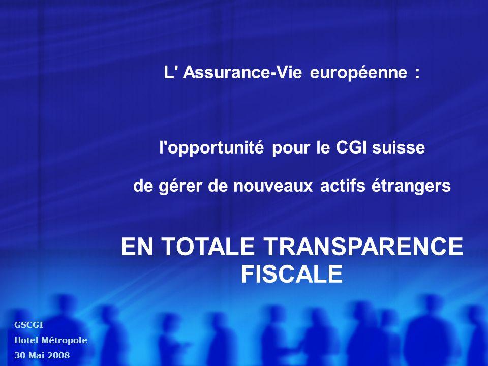 GSCGI Hotel Métropole 30 Mai 2008 L Assurance-Vie européenne : l opportunité pour le CGI suisse de gérer de nouveaux actifs étrangers EN TOTALE TRANSPARENCE FISCALE