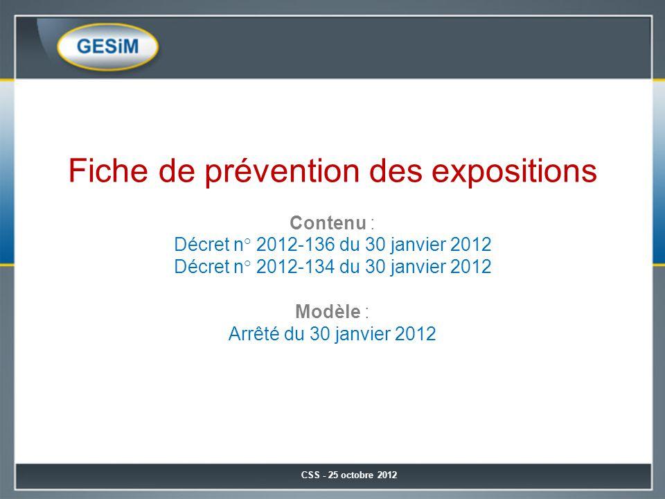 CSS - 25 octobre 2012 Fiche de prévention des expositions Contenu : Décret n° 2012-136 du 30 janvier 2012 Décret n° 2012-134 du 30 janvier 2012 Modèle