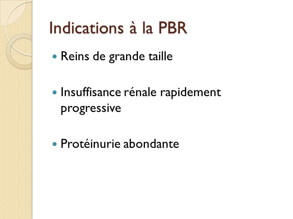 Indications à la PBR Reins de grande taille Insuffisance rénale rapidement progressive Protéinurie abondante