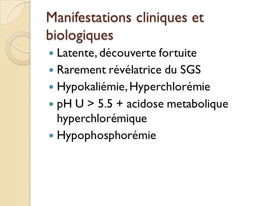Manifestations cliniques et biologiques Latente, découverte fortuite Rarement révélatrice du SGS Hypokaliémie, Hyperchlorémie pH U > 5.5 + acidose metabolique hyperchlorémique Hypophosphorémie