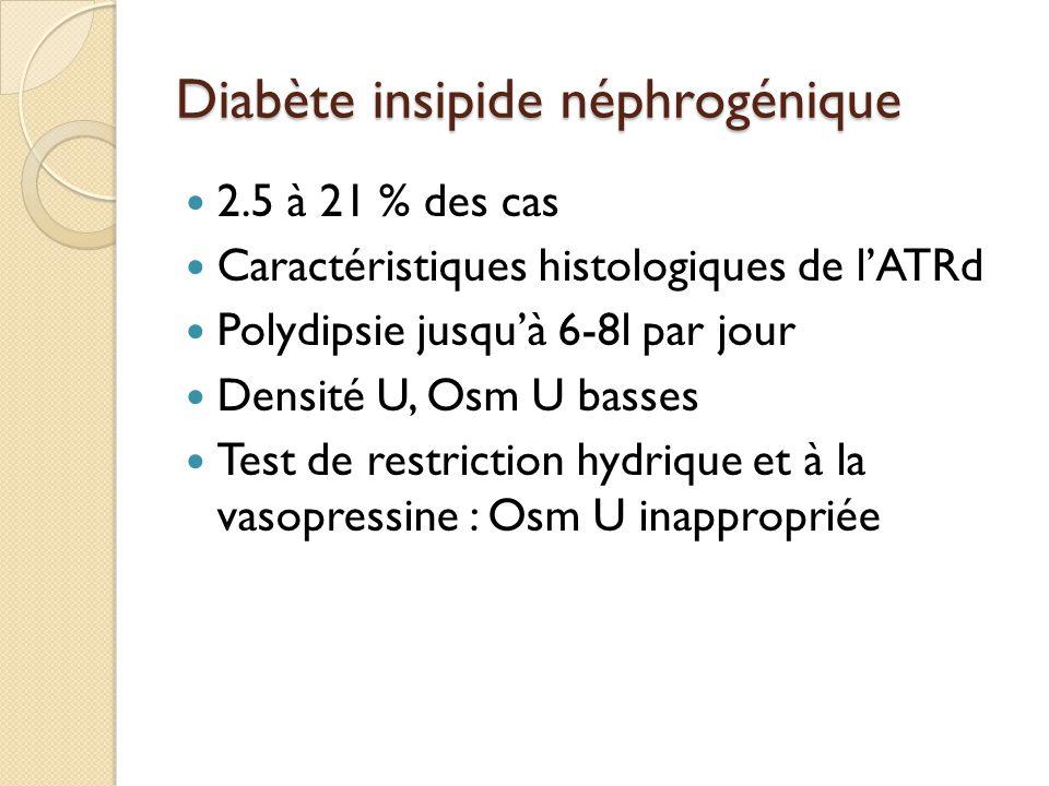 Diabète insipide néphrogénique 2.5 à 21 % des cas Caractéristiques histologiques de l'ATRd Polydipsie jusqu'à 6-8l par jour Densité U, Osm U basses Test de restriction hydrique et à la vasopressine : Osm U inappropriée