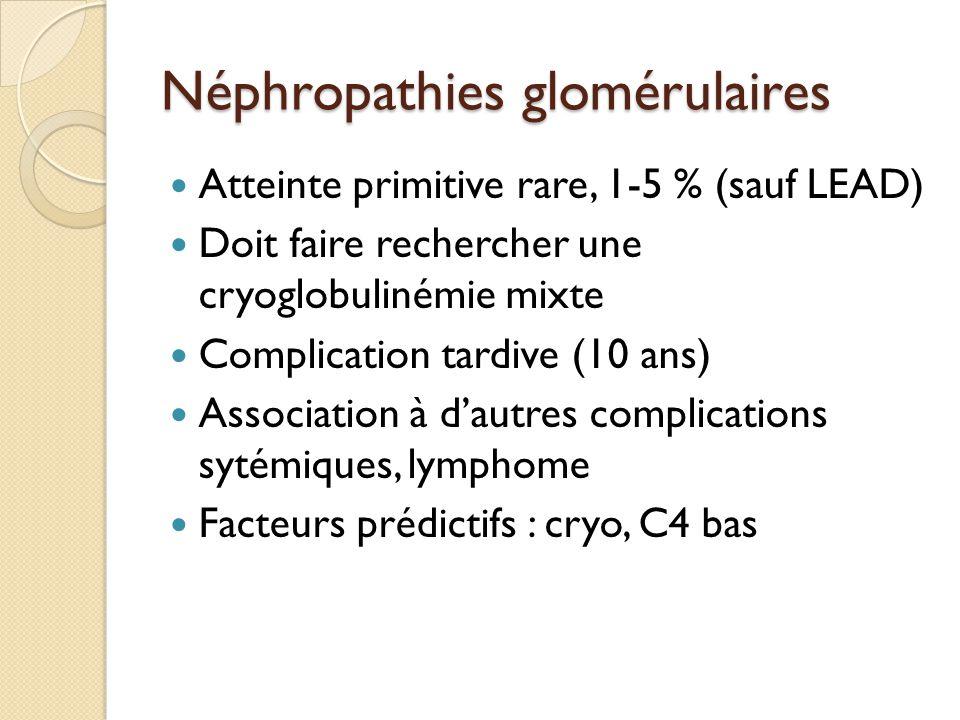 Néphropathies glomérulaires Atteinte primitive rare, 1-5 % (sauf LEAD) Doit faire rechercher une cryoglobulinémie mixte Complication tardive (10 ans) Association à d'autres complications sytémiques, lymphome Facteurs prédictifs : cryo, C4 bas