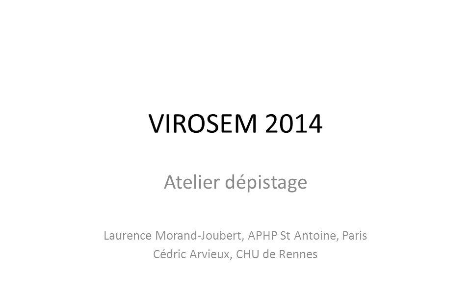 VIROSEM 2014 Atelier dépistage Laurence Morand-Joubert, APHP St Antoine, Paris Cédric Arvieux, CHU de Rennes