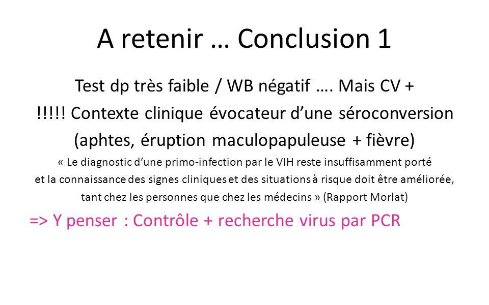 A retenir … Conclusion 1 Test dp très faible / WB négatif …. Mais CV + !!!!! Contexte clinique évocateur d'une séroconversion (aphtes, éruption maculo