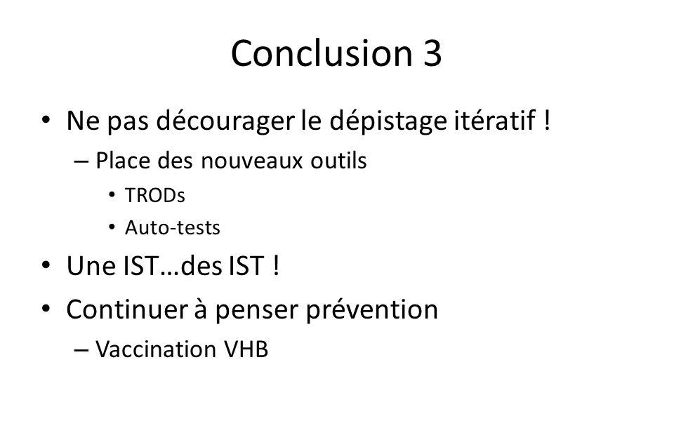 Conclusion 3 Ne pas décourager le dépistage itératif ! – Place des nouveaux outils TRODs Auto-tests Une IST…des IST ! Continuer à penser prévention –