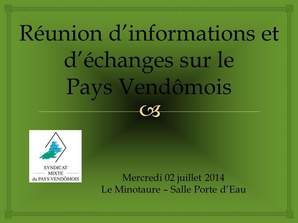  Réunion d'informations et d'échanges sur le Pays Vendômois Mercredi 02 juillet 2014 Le Minotaure – Salle Porte d'Eau