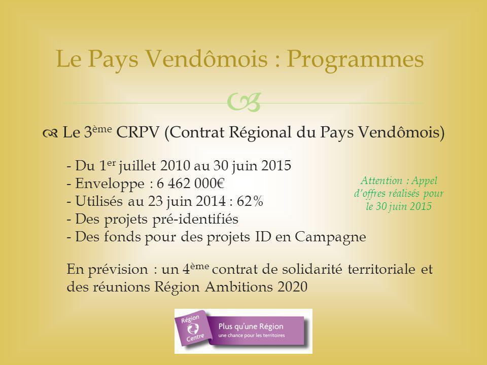   Le 3 ème CRPV (Contrat Régional du Pays Vendômois) - Du 1 er juillet 2010 au 30 juin 2015 - Enveloppe : 6 462 000€ - Utilisés au 23 juin 2014 : 62% - Des projets pré-identifiés - Des fonds pour des projets ID en Campagne En prévision : un 4 ème contrat de solidarité territoriale et des réunions Région Ambitions 2020 Le Pays Vendômois : Programmes Attention : Appel d'offres réalisés pour le 30 juin 2015